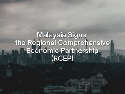 Malaysia Signs the Regional Comprehensive Economic Partnership (RCEP)